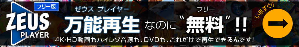 ゼウスプレイヤー フリー版 4K・HD動画もハイレゾ音源もDVDも、全部これ一本で再生できるのに、無償版 いますぐ ダウンロード!