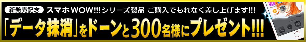 スマホWOW!!! データ抹消 発売記念 300名様にプレゼントします!