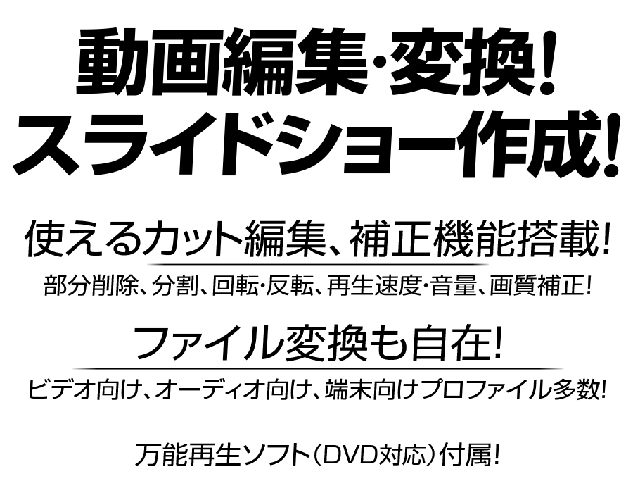 ZEUS EDIT ゼウス エディット 動画編集 動画変換 スライドショー作成 使えるカット編集 補正機能搭載 部分削除 分割 回転 反転 再生速度 音量 映像音声タイミング 画質補正 ファイル変換も自在 ビデオ向け オーディオ向け 端末向け プロファイル多数 万能再生ソフト(DVD対応)も付属